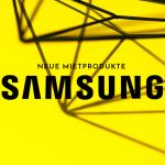 Neue Samsung Mietprodukte!